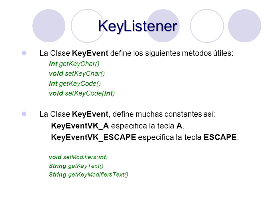 KeyListener La Clase KeyEvent define los siguientes métodos útiles: int getKeyChar() void setKeyChar() int getKeyCode() void setKeyCode(int) La Clase