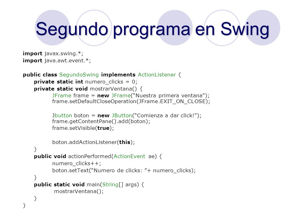 Otra forma de hacer lo mismo import javax.swing.*; import java.awt.event.*; public class TercerSwing { private static int numero_clicks = 0; private static void mostrarVentana() { JFrame frame = new JFrame(Nuestra primera ventana ); frame.setDefaultCloseOperation(JFrame.EXIT_ON_CLOSE); Jbutton boton = new JButton(Comienza a dar click! ); frame.getContentPane().add(boton); frame.setVisible(true); boton.addActionListener(new ActionListener() { public void actionPerformed(ActionEvent ae) { numero_clicks++; boton.setText(Numero de clicks: + numero_clicks); }}); } public static void main(String[] args) { mostrarVentana(); }