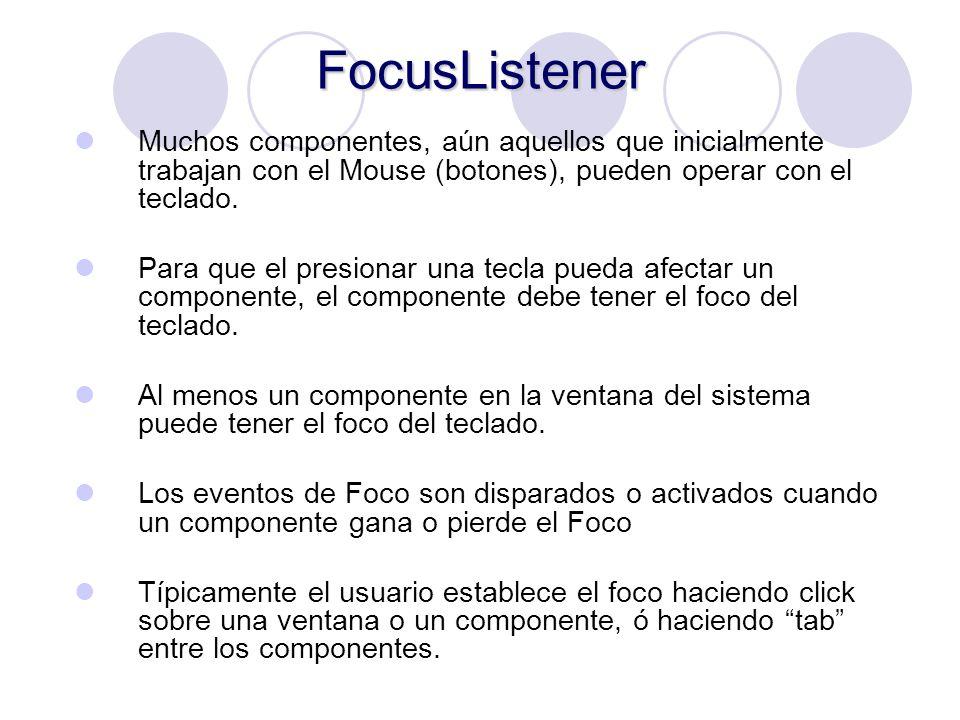 FocusListener Muchos componentes, aún aquellos que inicialmente trabajan con el Mouse (botones), pueden operar con el teclado. Para que el presionar u