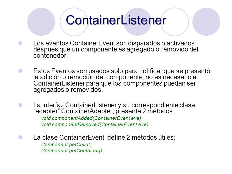 ContainerListener Los eventos ContainerEvent son disparados o activados despues que un componente es agregado o removido del contenedor. Estos Eventos