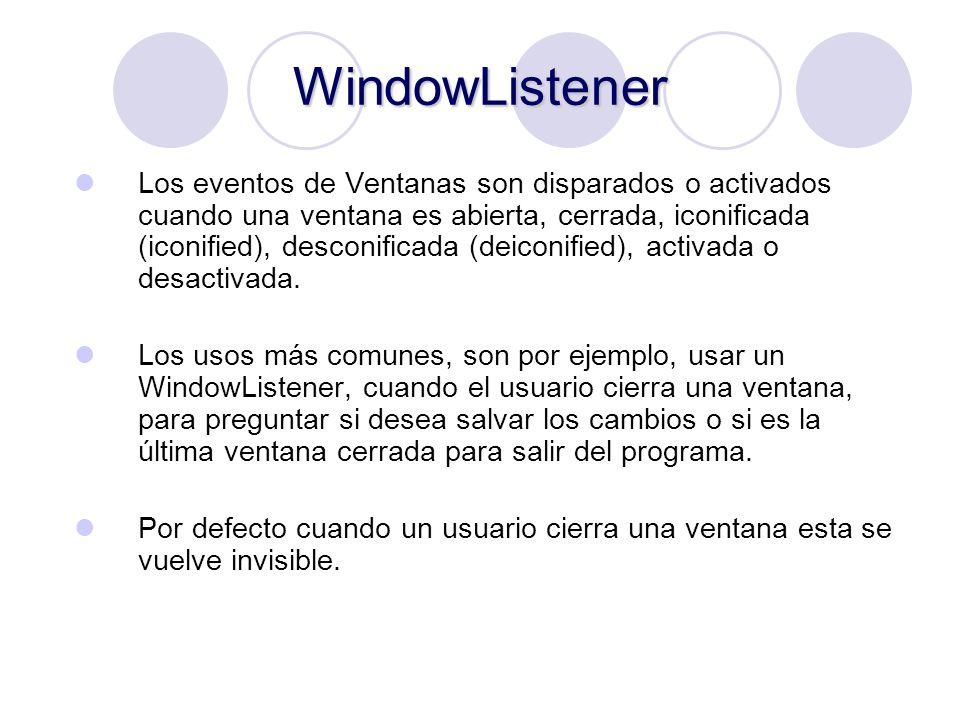 WindowListener Los eventos de Ventanas son disparados o activados cuando una ventana es abierta, cerrada, iconificada (iconified), desconificada (deic