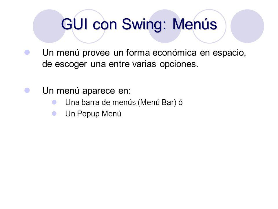 GUI con Swing: Menús Un menú provee un forma económica en espacio, de escoger una entre varias opciones. Un menú aparece en: Una barra de menús (Menú
