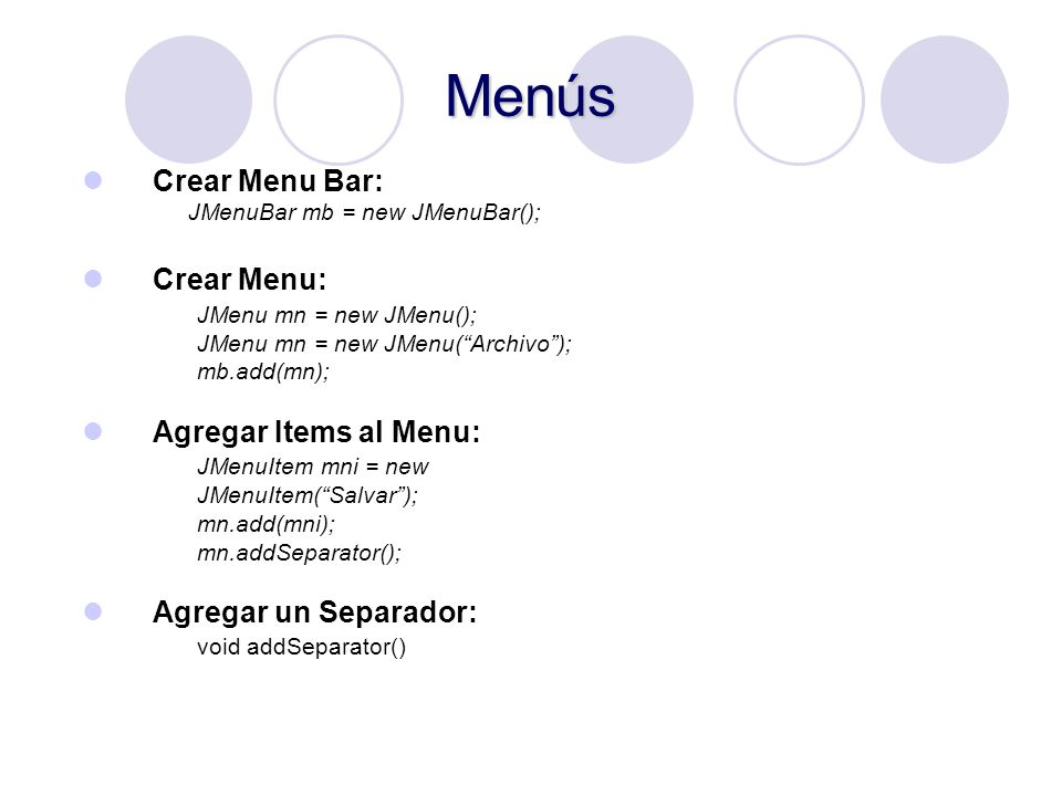 Menús Crear Menu Bar: JMenuBar mb = new JMenuBar(); Crear Menu: JMenu mn = new JMenu(); JMenu mn = new JMenu(Archivo); mb.add(mn); Agregar Items al Me