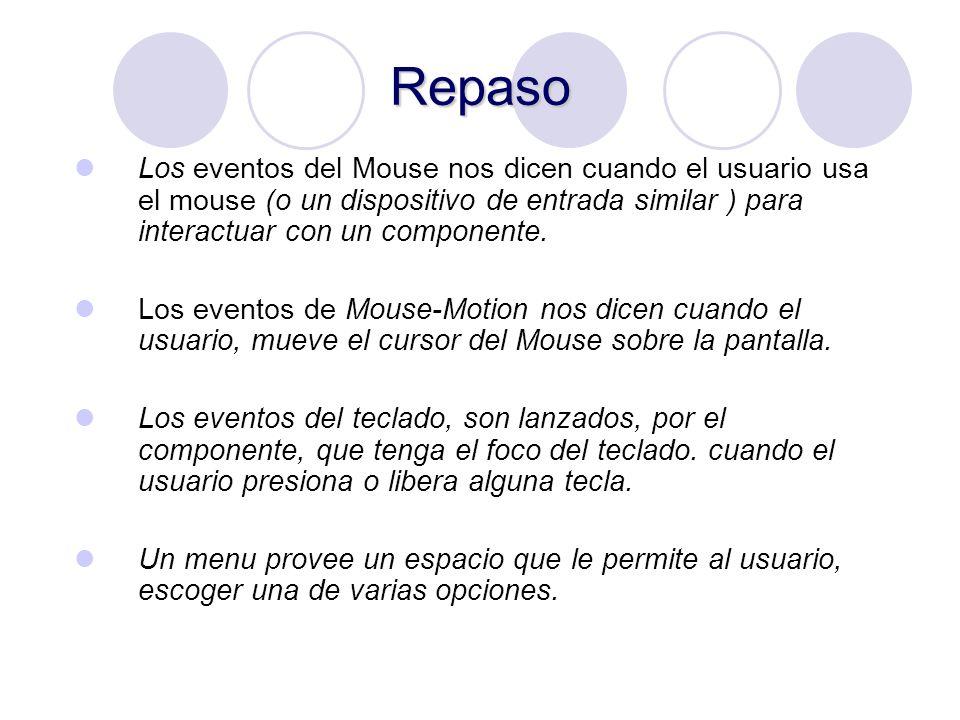 Repaso Los eventos del Mouse nos dicen cuando el usuario usa el mouse (o un dispositivo de entrada similar ) para interactuar con un componente. Los e