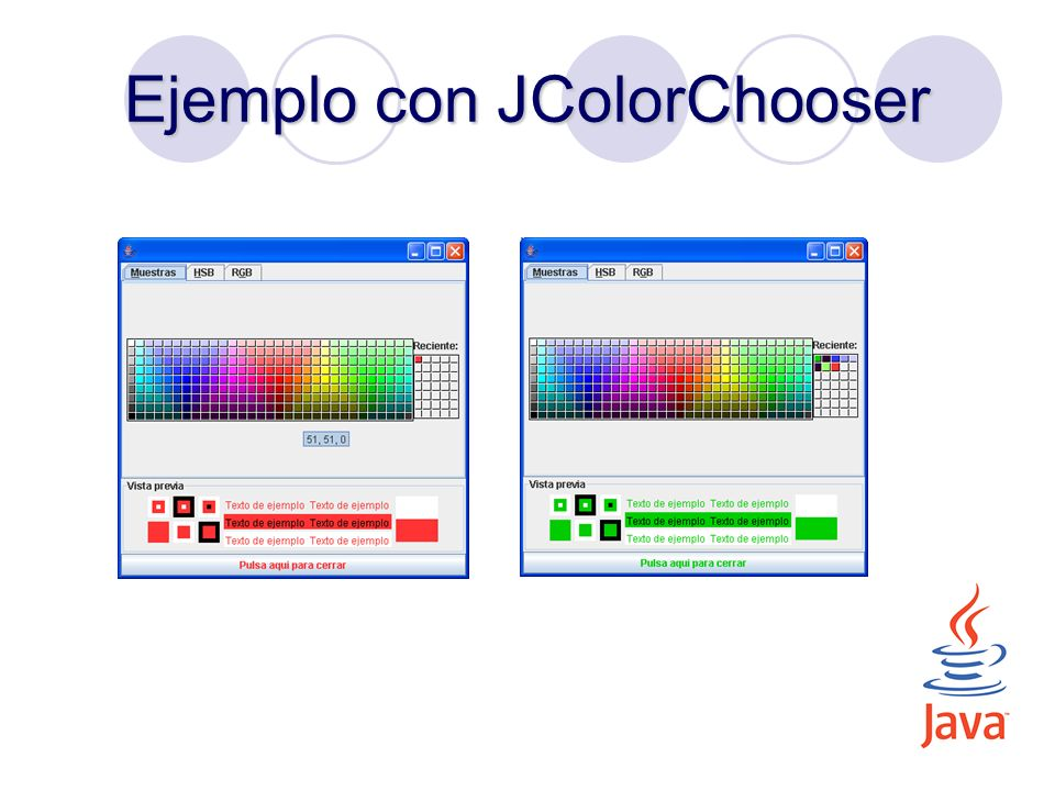 import javax.swing.*; import java.awt.*; import java.awt.event.*; import javax.swing.event.*; public class EjemploJColorChooser extends JFrame implements ChangeListener, ActionListener { JColorChooser jcc; JButton jb; public EjemploJColorChooser() { setDefaultCloseOperation(EXIT_ON_CLOSE); jcc = new JColorChooser(); jb = new JButton( Pulsa aqui para cerrar ); jcc.getSelectionModel().addChangeListener(this); jb.addActionListener(this); jcc.setMaximumSize(new Dimension(100,100)); setLayout(new BorderLayout()); add(jcc, BorderLayout.CENTER); add(jb, BorderLayout.SOUTH); pack(); }