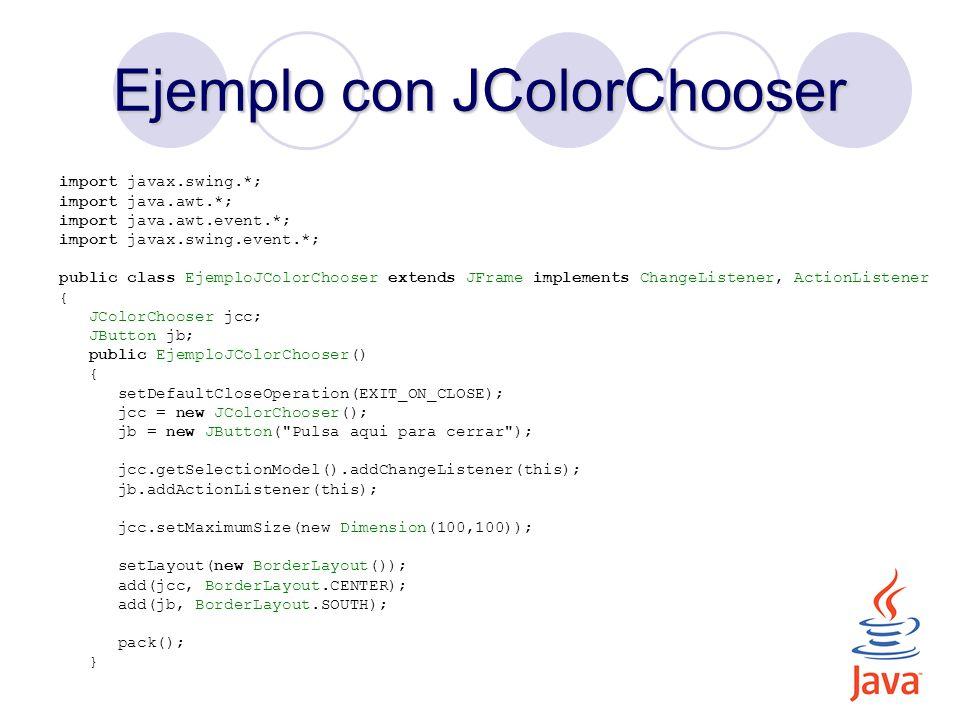 Ejemplo con JColorChooser public void stateChanged(ChangeEvent e) { jb.setForeground(jcc.getColor()); } public void actionPerformed(ActionEvent e) { JOptionPane.showMessageDialog(this, Chao! ); System.exit(0); } public static void main(String[] args) { new EjemploJColorChooser().setVisible(true); }