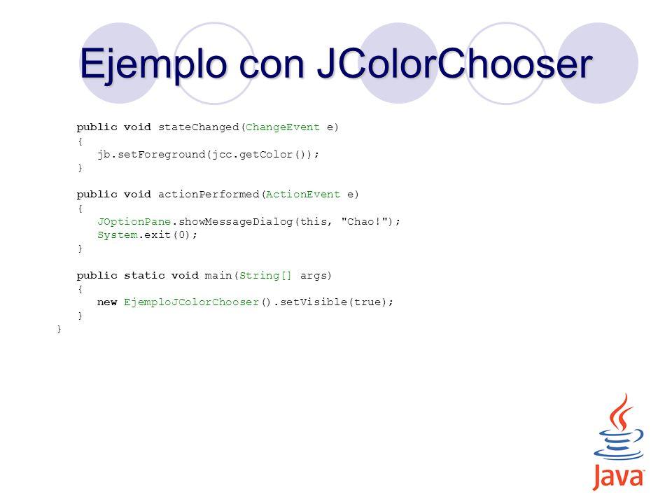 Ejemplo con JColorChooser public void stateChanged(ChangeEvent e) { jb.setForeground(jcc.getColor()); } public void actionPerformed(ActionEvent e) { J