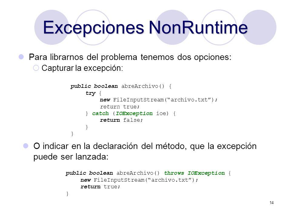 14 Excepciones NonRuntime Para librarnos del problema tenemos dos opciones: Capturar la excepción: public boolean abreArchivo() { try { new FileInputS