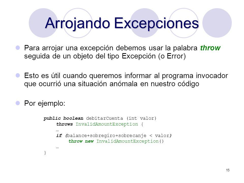 15 Arrojando Excepciones Para arrojar una excepción debemos usar la palabra throw seguida de un objeto del tipo Excepción (o Error) Esto es útil cuand