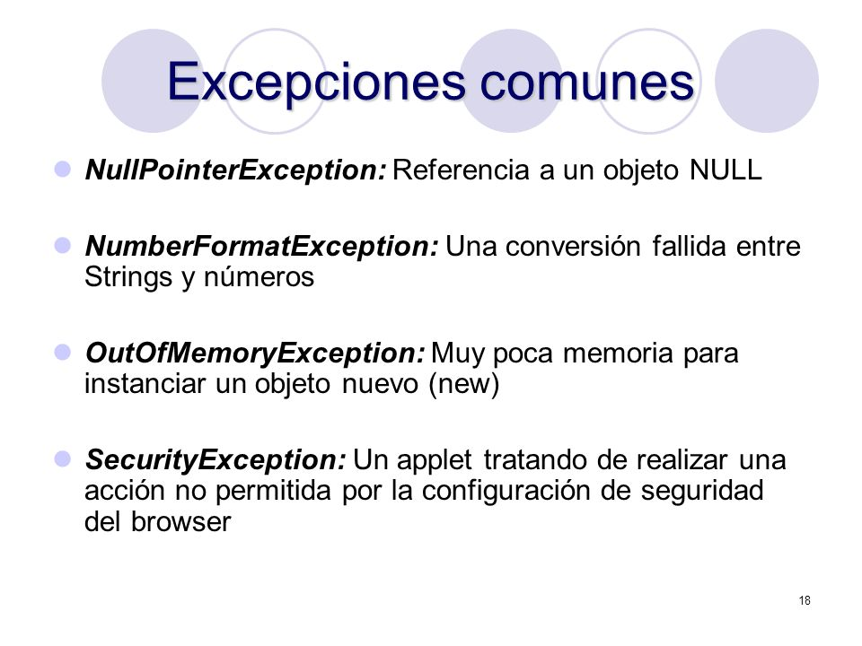 18 Excepciones comunes NullPointerException: Referencia a un objeto NULL NumberFormatException: Una conversión fallida entre Strings y números OutOfMe