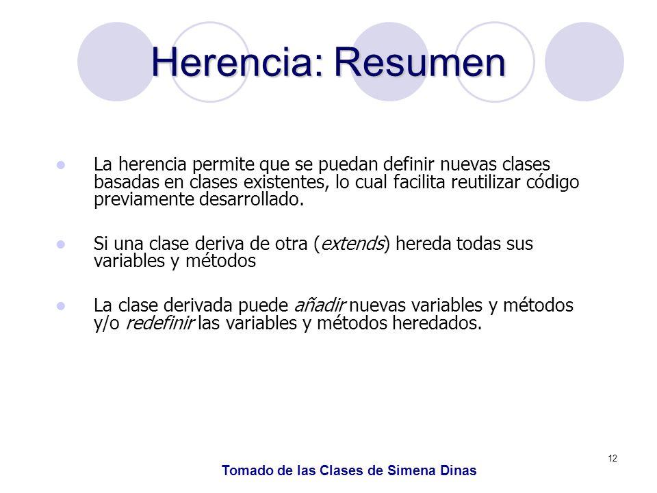 12 Herencia: Resumen La herencia permite que se puedan definir nuevas clases basadas en clases existentes, lo cual facilita reutilizar código previamente desarrollado.