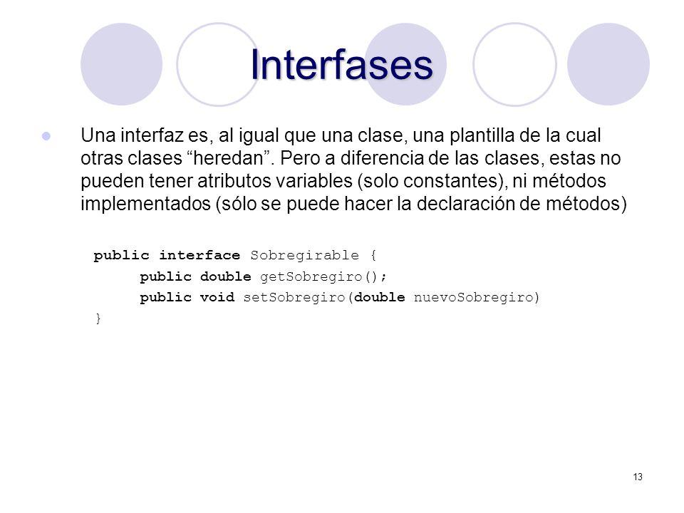 13 Interfases Una interfaz es, al igual que una clase, una plantilla de la cual otras clases heredan.