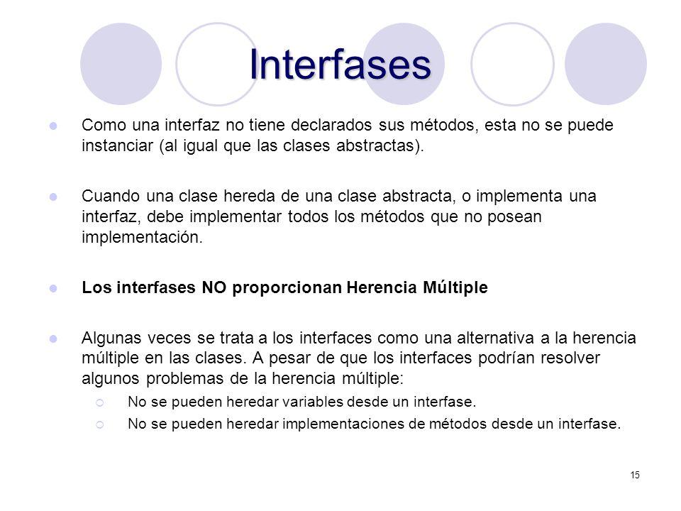 15 Interfases Como una interfaz no tiene declarados sus métodos, esta no se puede instanciar (al igual que las clases abstractas).