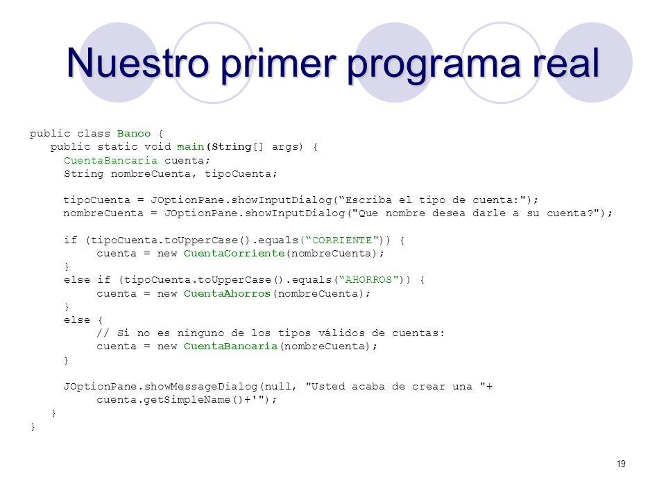 19 Nuestro primer programa real public class Banco { public static void main(String[] args) { CuentaBancaria cuenta; String nombreCuenta, tipoCuenta; tipoCuenta = JOptionPane.showInputDialog(Escriba el tipo de cuenta: ); nombreCuenta = JOptionPane.showInputDialog( Que nombre desea darle a su cuenta ); if (tipoCuenta.toUpperCase().equals(CORRIENTE )) { cuenta = new CuentaCorriente(nombreCuenta); } else if (tipoCuenta.toUpperCase().equals(AHORROS )) { cuenta = new CuentaAhorros(nombreCuenta); } else { // Si no es ninguno de los tipos válidos de cuentas: cuenta = new CuentaBancaria(nombreCuenta); } JOptionPane.showMessageDialog(null, Usted acaba de crear una + cuenta.getSimpleName()+ ); }