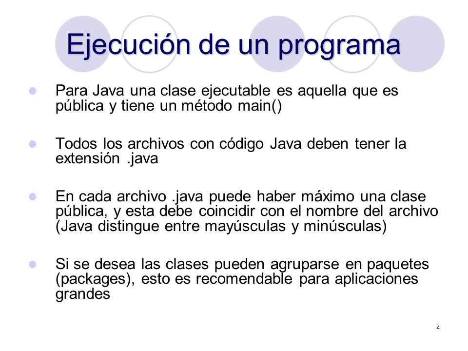 2 Ejecución de un programa Para Java una clase ejecutable es aquella que es pública y tiene un método main() Todos los archivos con código Java deben tener la extensión.java En cada archivo.java puede haber máximo una clase pública, y esta debe coincidir con el nombre del archivo (Java distingue entre mayúsculas y minúsculas) Si se desea las clases pueden agruparse en paquetes (packages), esto es recomendable para aplicaciones grandes