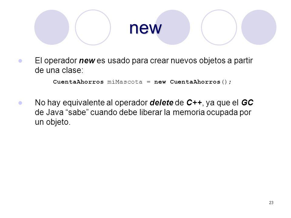 23 new El operador new es usado para crear nuevos objetos a partir de una clase: CuentaAhorros miMascota = new CuentaAhorros(); No hay equivalente al operador delete de C++, ya que el GC de Java sabe cuando debe liberar la memoria ocupada por un objeto.