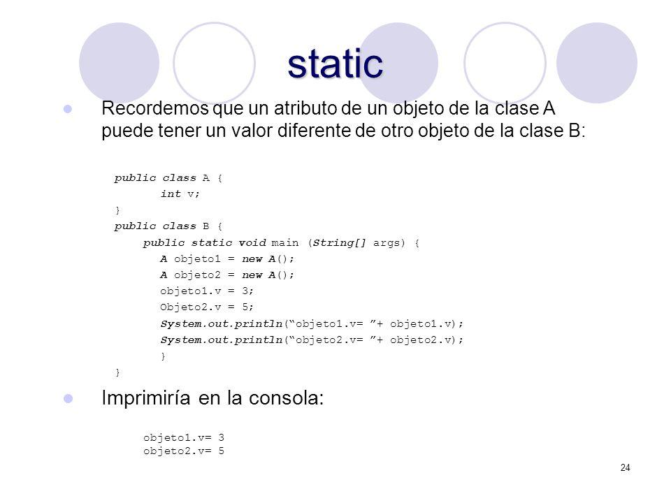 24 static Recordemos que un atributo de un objeto de la clase A puede tener un valor diferente de otro objeto de la clase B: public class A { int v; } public class B { public static void main (String[] args) { A objeto1 = new A(); A objeto2 = new A(); objeto1.v = 3; Objeto2.v = 5; System.out.println(objeto1.v= + objeto1.v); System.out.println(objeto2.v= + objeto2.v); } Imprimiría en la consola: objeto1.v= 3 objeto2.v= 5