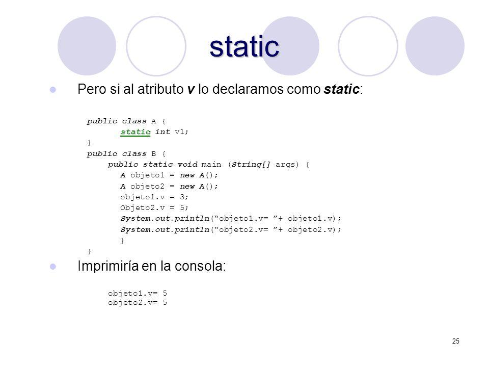 25 static Pero si al atributo v lo declaramos como static: public class A { static static int v1; } public class B { public static void main (String[] args) { A objeto1 = new A(); A objeto2 = new A(); objeto1.v = 3; Objeto2.v = 5; System.out.println(objeto1.v= + objeto1.v); System.out.println(objeto2.v= + objeto2.v); } Imprimiría en la consola: objeto1.v= 5 objeto2.v= 5