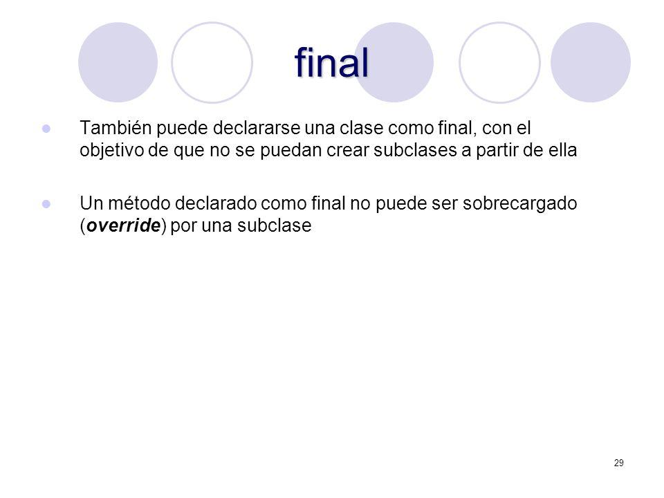 29 final También puede declararse una clase como final, con el objetivo de que no se puedan crear subclases a partir de ella Un método declarado como final no puede ser sobrecargado (override) por una subclase