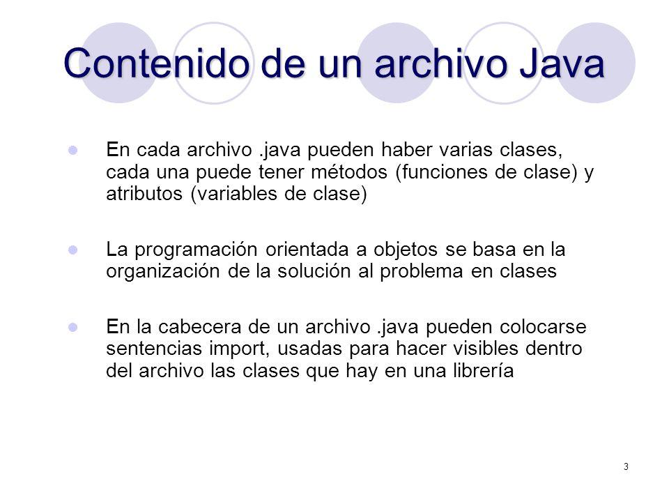 3 Contenido de un archivo Java En cada archivo.java pueden haber varias clases, cada una puede tener métodos (funciones de clase) y atributos (variables de clase) La programación orientada a objetos se basa en la organización de la solución al problema en clases En la cabecera de un archivo.java pueden colocarse sentencias import, usadas para hacer visibles dentro del archivo las clases que hay en una librería