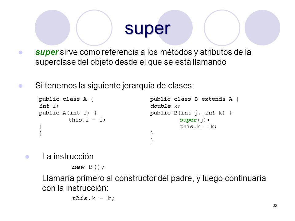 32 super super sirve como referencia a los métodos y atributos de la superclase del objeto desde el que se está llamando Si tenemos la siguiente jerarquía de clases: public class A { int i; public A(int i) { this.i = i; } public class B extends A { double k; public B(int j, int k) { super(j); this.k = k; } La instrucción new B(); Llamaría primero al constructor del padre, y luego continuaría con la instrucción: this.k = k;