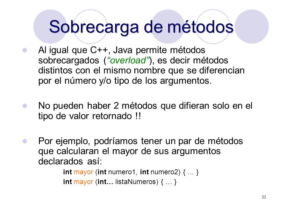33 Sobrecarga de métodos Al igual que C++, Java permite métodos sobrecargados (overload), es decir métodos distintos con el mismo nombre que se diferencian por el número y/o tipo de los argumentos.