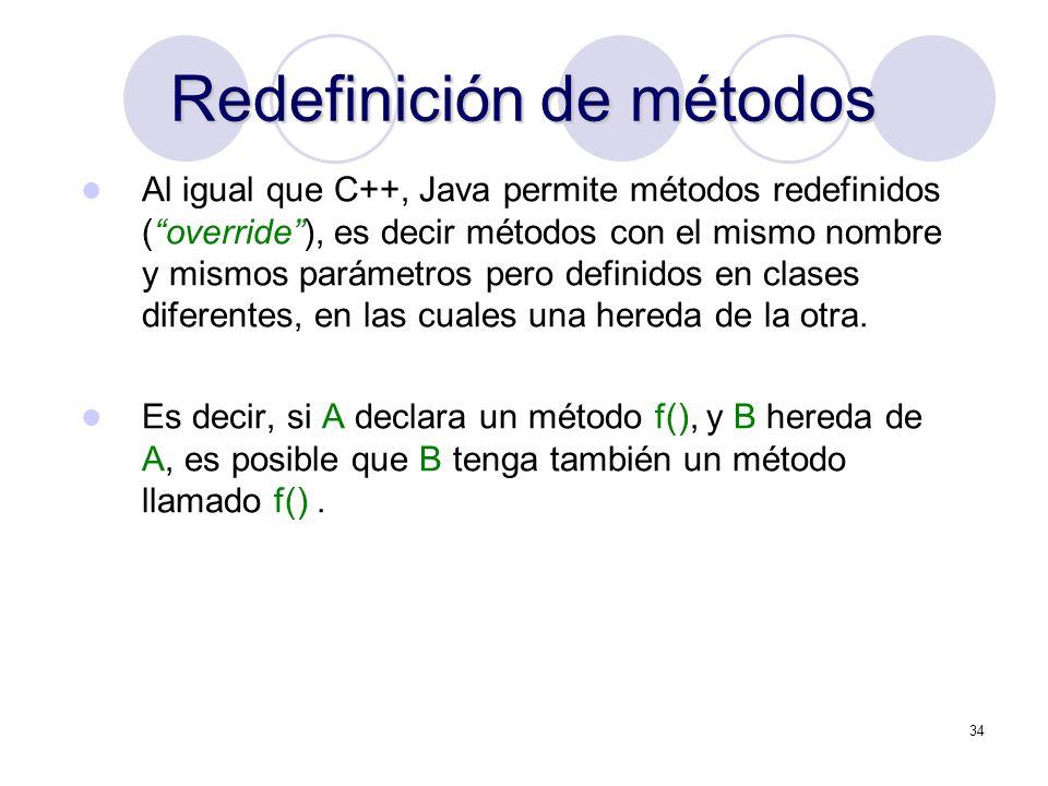 34 Redefinición de métodos Al igual que C++, Java permite métodos redefinidos (override), es decir métodos con el mismo nombre y mismos parámetros pero definidos en clases diferentes, en las cuales una hereda de la otra.