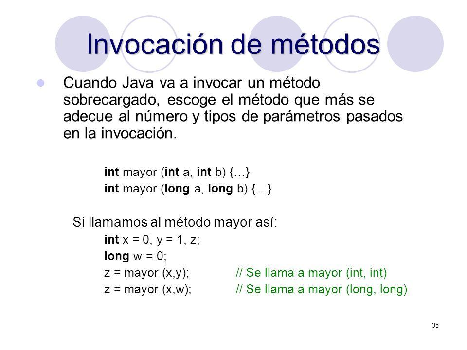 35 Invocación de métodos Cuando Java va a invocar un método sobrecargado, escoge el método que más se adecue al número y tipos de parámetros pasados en la invocación.