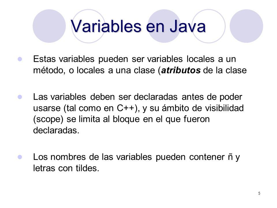 5 Variables en Java Estas variables pueden ser variables locales a un método, o locales a una clase (atributos de la clase Las variables deben ser declaradas antes de poder usarse (tal como en C++), y su ámbito de visibilidad (scope) se limita al bloque en el que fueron declaradas.