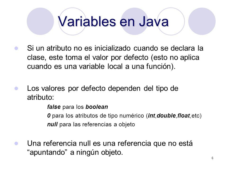 6 Variables en Java Si un atributo no es inicializado cuando se declara la clase, este toma el valor por defecto (esto no aplica cuando es una variable local a una función).