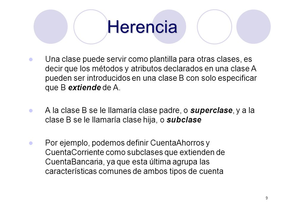 9 Herencia Una clase puede servir como plantilla para otras clases, es decir que los métodos y atributos declarados en una clase A pueden ser introducidos en una clase B con solo especificar que B extiende de A.