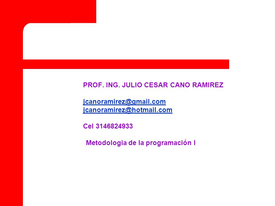 PROF. ING. JULIO CESAR CANO RAMIREZ jcanoramirez@gmail.com jcanoramirez@hotmail.com Cel 3146824933 Metodologia de la programación I