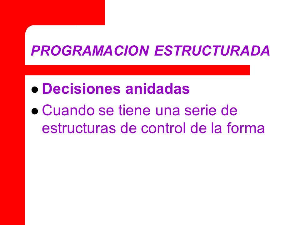 PROGRAMACION ESTRUCTURADA Decisiones anidadas Cuando se tiene una serie de estructuras de control de la forma