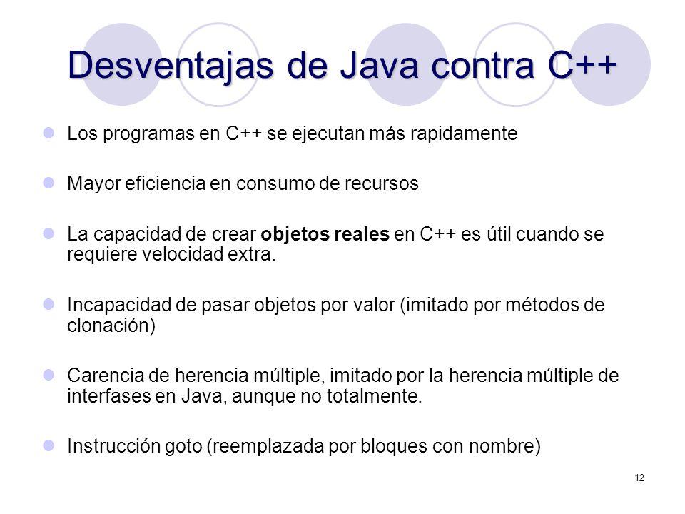 12 Desventajas de Java contra C++ Los programas en C++ se ejecutan más rapidamente Mayor eficiencia en consumo de recursos La capacidad de crear objet