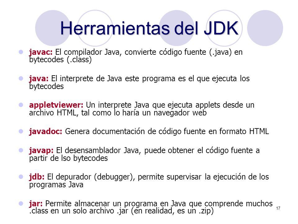 17 Herramientas del JDK javac: El compilador Java, convierte código fuente (.java) en bytecodes (.class) java: El interprete de Java este programa es