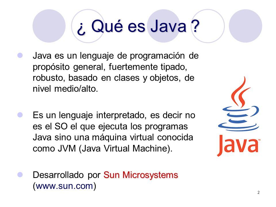 2 ¿ Qué es Java ? Java es un lenguaje de programación de propósito general, fuertemente tipado, robusto, basado en clases y objetos, de nivel medio/al