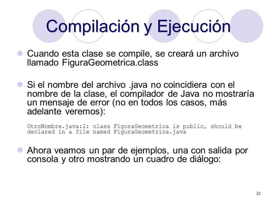 22 Compilación y Ejecución Cuando esta clase se compile, se creará un archivo llamado FiguraGeometrica.class Si el nombre del archivo.java no coincidi