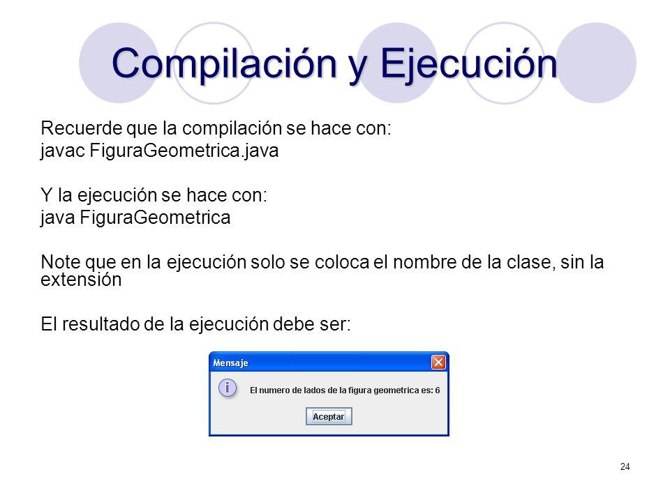 24 Compilación y Ejecución Recuerde que la compilación se hace con: javac FiguraGeometrica.java Y la ejecución se hace con: java FiguraGeometrica Note