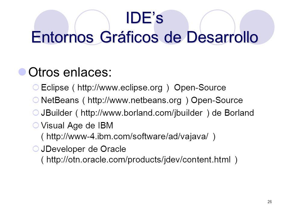 26 IDEs Entornos Gráficos de Desarrollo Otros enlaces: Eclipse ( http://www.eclipse.org ) Open-Source NetBeans ( http://www.netbeans.org ) Open-Source