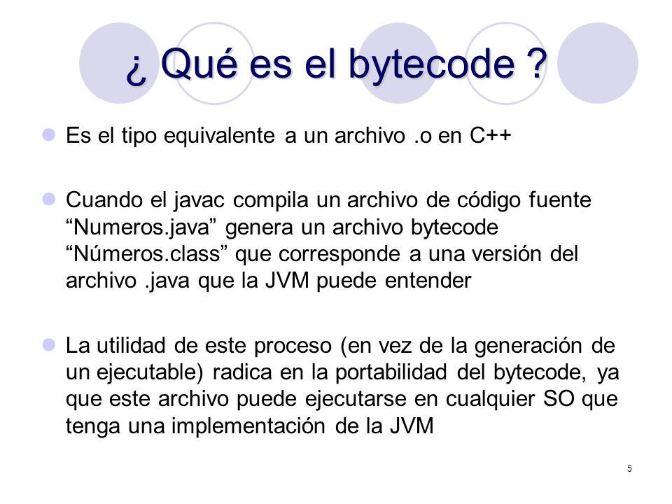 5 ¿ Qué es el bytecode ? Es el tipo equivalente a un archivo.o en C++ Cuando el javac compila un archivo de código fuente Numeros.java genera un archi