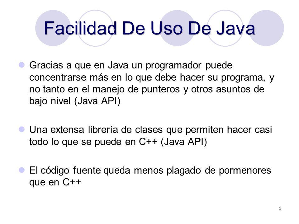 9 Facilidad De Uso De Java Gracias a que en Java un programador puede concentrarse más en lo que debe hacer su programa, y no tanto en el manejo de pu