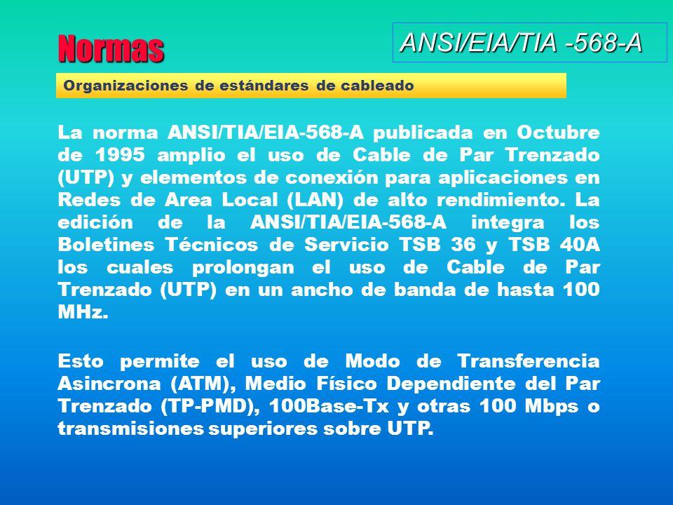 Normas ANSI/EIA/TIA -568-A La norma ANSI/TIA/EIA-568-A publicada en Octubre de 1995 amplio el uso de Cable de Par Trenzado (UTP) y elementos de conexión para aplicaciones en Redes de Area Local (LAN) de alto rendimiento.