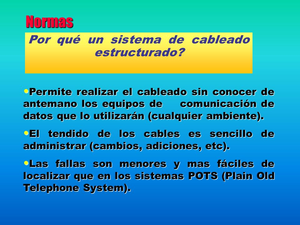 Normas Permite realizar el cableado sin conocer de antemano los equipos de comunicación de datos que lo utilizarán (cualquier ambiente). Permite reali