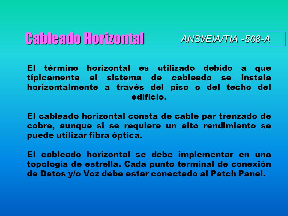 Cableado Horizontal El término horizontal es utilizado debido a que típicamente el sistema de cableado se instala horizontalmente a través del piso o del techo del edificio.