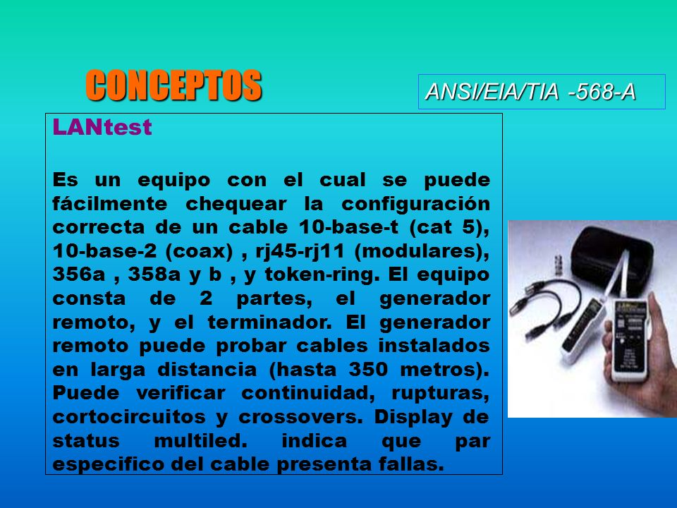 ANSI/EIA/TIA -568-A CONCEPTOS LANtest Es un equipo con el cual se puede fácilmente chequear la configuración correcta de un cable 10-base-t (cat 5), 10-base-2 (coax), rj45-rj11 (modulares), 356a, 358a y b, y token-ring.