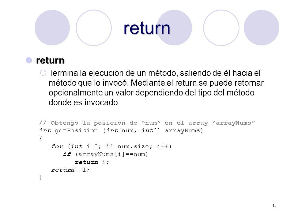 13 return return return Termina la ejecución de un método, saliendo de él hacia el método que lo invocó. Mediante el return se puede retornar opcional