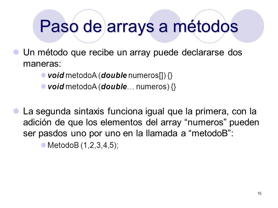 16 Paso de arrays a métodos Un método que recibe un array puede declararse dos maneras: void metodoA (double numeros[]) {} void metodoA (double… numer