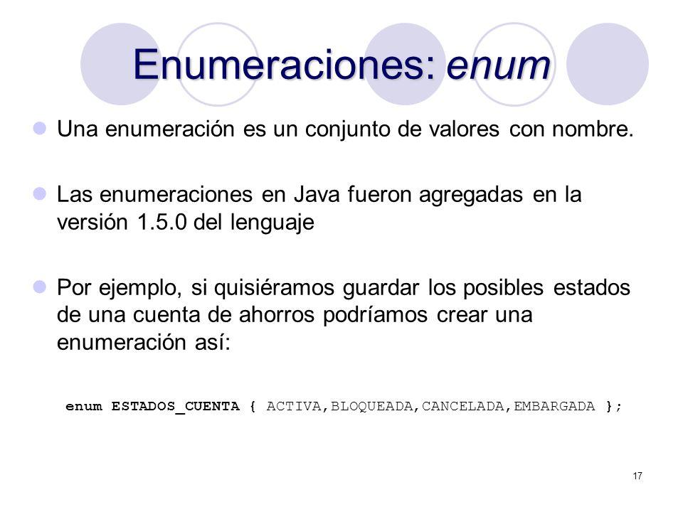 17 Enumeraciones: enum Una enumeración es un conjunto de valores con nombre. Las enumeraciones en Java fueron agregadas en la versión 1.5.0 del lengua