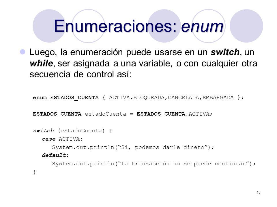 18 Enumeraciones: enum Luego, la enumeración puede usarse en un switch, un while, ser asignada a una variable, o con cualquier otra secuencia de contr