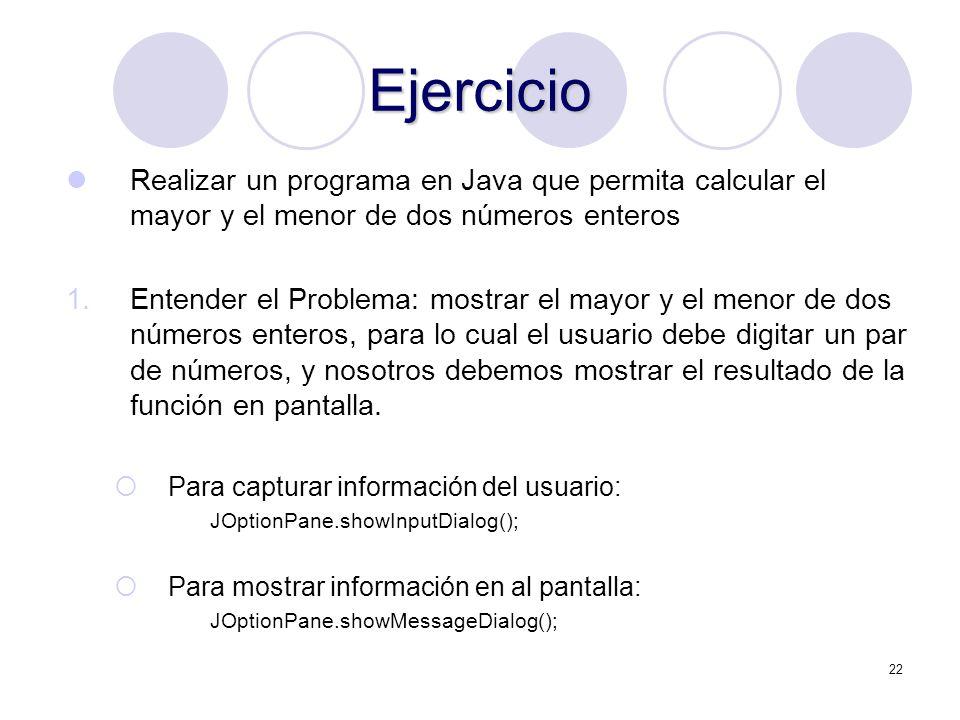 22 Ejercicio Realizar un programa en Java que permita calcular el mayor y el menor de dos números enteros 1.Entender el Problema: mostrar el mayor y e